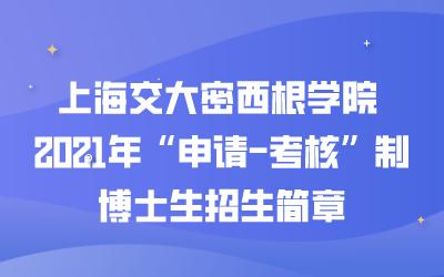 """上海交大密西根学院 2021年""""申请-考核""""制博士生招生简章(附笔试说明)"""